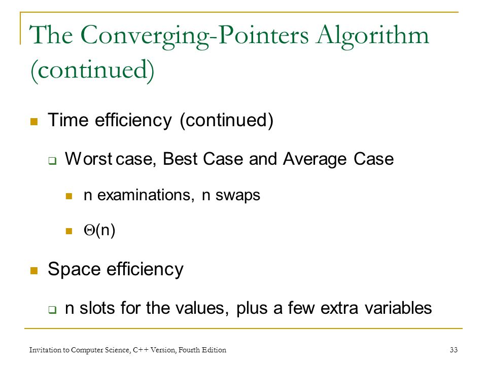 Invitation to Computer Science, C++ Version, Fourth Edition 33 The Converging-Pointers Algorithm (continued) Time efficiency (continued)  Worst case, Best Case and Average Case n examinations, n swaps  (n) Space efficiency  n slots for the values, plus a few extra variables