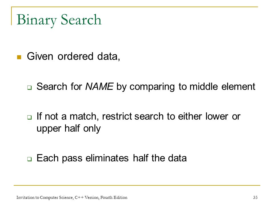 Invitation to Computer Science, C++ Version, Fourth Edition 35 Binary Search Given ordered data,  Search for NAME by comparing to middle element  If not a match, restrict search to either lower or upper half only  Each pass eliminates half the data