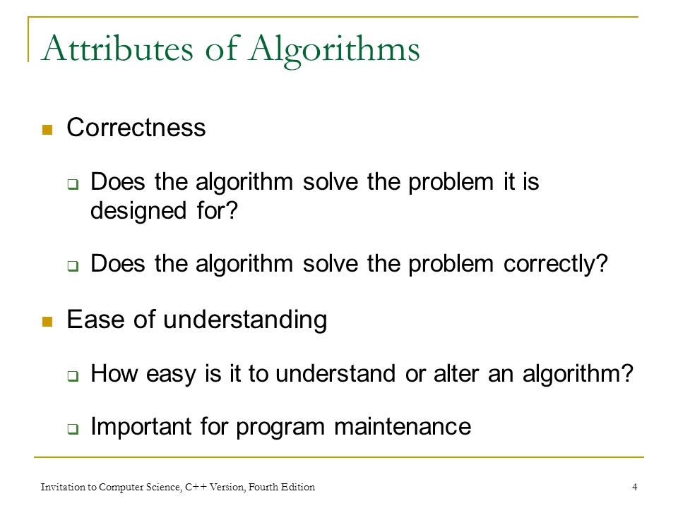 Invitation to Computer Science, C++ Version, Fourth Edition 4 Attributes of Algorithms Correctness  Does the algorithm solve the problem it is designed for.
