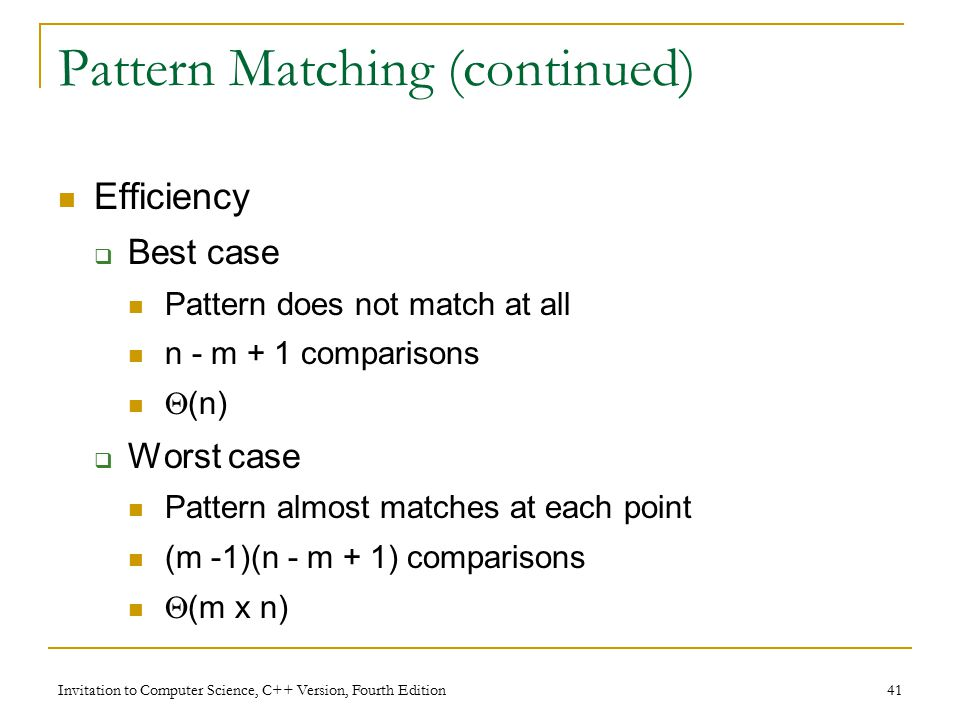 Invitation to Computer Science, C++ Version, Fourth Edition 41 Pattern Matching (continued) Efficiency  Best case Pattern does not match at all n - m + 1 comparisons  (n)  Worst case Pattern almost matches at each point (m -1)(n - m + 1) comparisons  (m x n)
