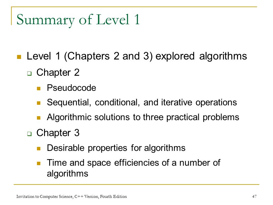 Invitation to Computer Science, C++ Version, Fourth Edition 47 Summary of Level 1 Level 1 (Chapters 2 and 3) explored algorithms  Chapter 2 Pseudocode Sequential, conditional, and iterative operations Algorithmic solutions to three practical problems  Chapter 3 Desirable properties for algorithms Time and space efficiencies of a number of algorithms