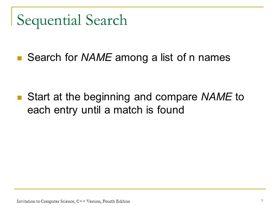 Invitation to Computer Science, C++ Version, Fourth Edition 7 Sequential Search Search for NAME among a list of n names Start at the beginning and compare NAME to each entry until a match is found