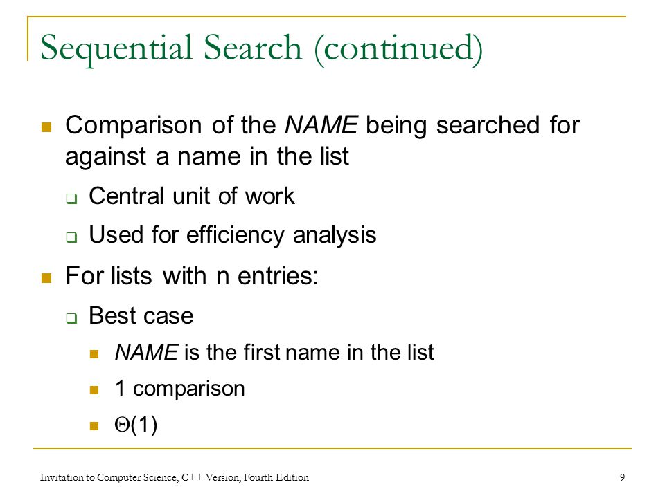 Invitation to Computer Science, C++ Version, Fourth Edition 9 Sequential Search (continued) Comparison of the NAME being searched for against a name in the list  Central unit of work  Used for efficiency analysis For lists with n entries:  Best case NAME is the first name in the list 1 comparison  (1)
