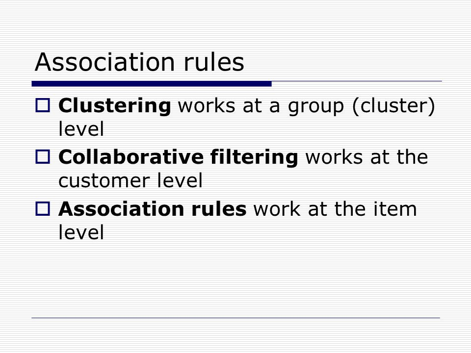 Association rules  Clustering works at a group (cluster) level  Collaborative filtering works at the customer level  Association rules work at the item level