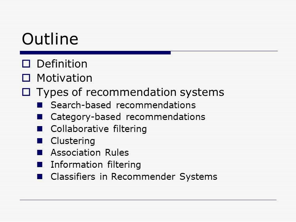 Outline  Definition  Motivation  Types of recommendation systems Search-based recommendations Category-based recommendations Collaborative filtering Clustering Association Rules Information filtering Classifiers in Recommender Systems