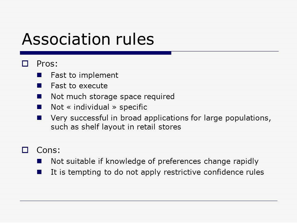 Association rules  Pros: Fast to implement Fast to execute Not much storage space required Not « individual » specific Very successful in broad applications for large populations, such as shelf layout in retail stores  Cons: Not suitable if knowledge of preferences change rapidly It is tempting to do not apply restrictive confidence rules