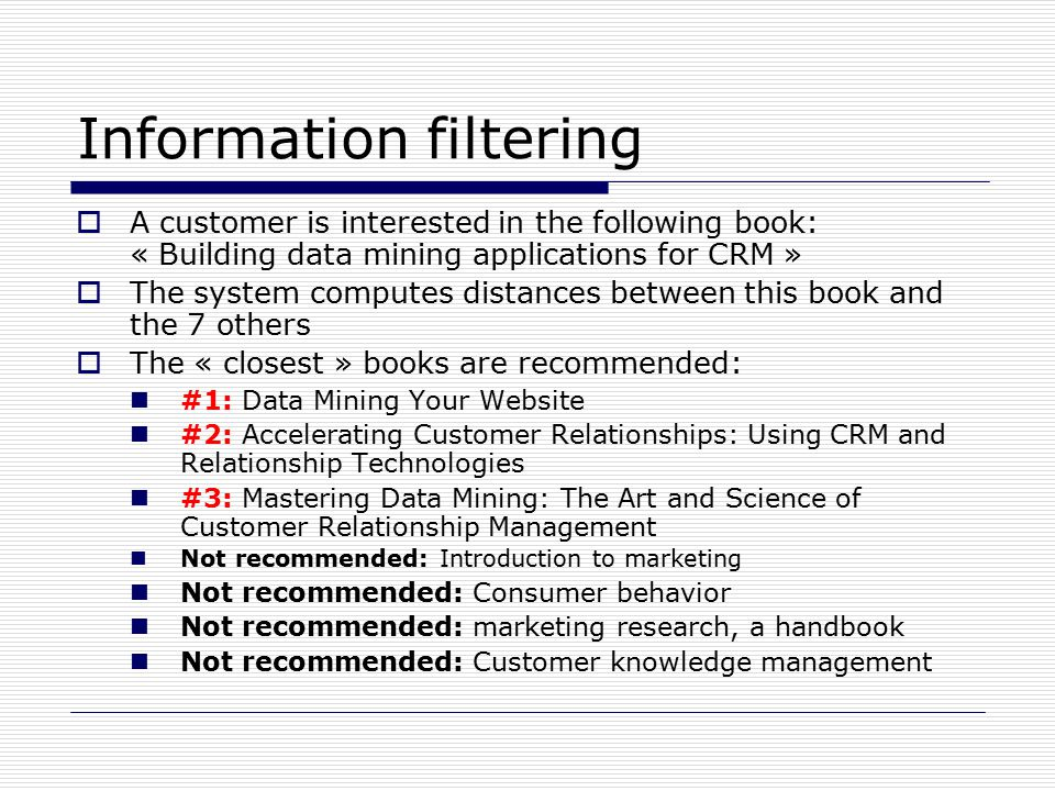 Information filtering  A customer is interested in the following book: « Building data mining applications for CRM »  The system computes distances between this book and the 7 others  The « closest » books are recommended: #1: Data Mining Your Website #2: Accelerating Customer Relationships: Using CRM and Relationship Technologies #3: Mastering Data Mining: The Art and Science of Customer Relationship Management Not recommended: Introduction to marketing Not recommended: Consumer behavior Not recommended: marketing research, a handbook Not recommended: Customer knowledge management