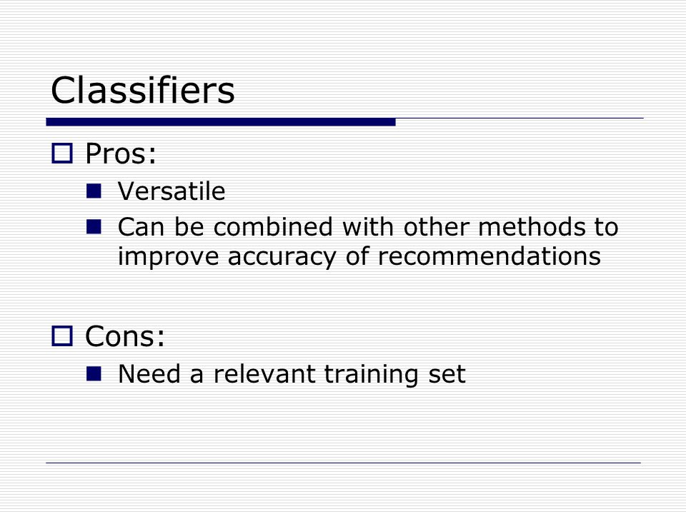 Classifiers  Pros: Versatile Can be combined with other methods to improve accuracy of recommendations  Cons: Need a relevant training set