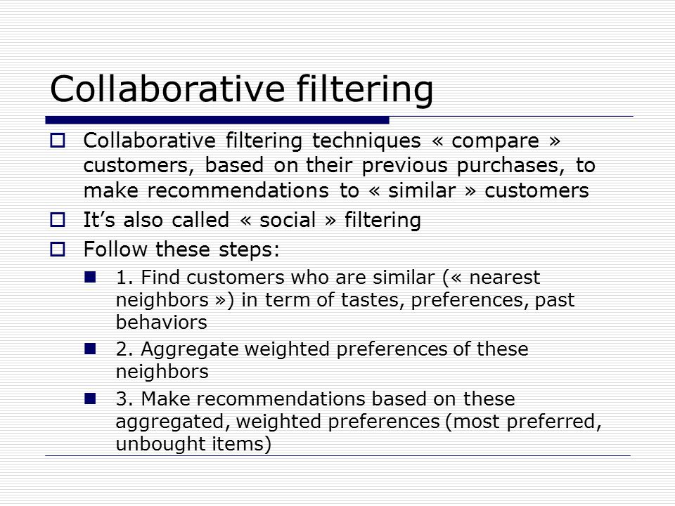 Collaborative filtering  Collaborative filtering techniques « compare » customers, based on their previous purchases, to make recommendations to « similar » customers  It's also called « social » filtering  Follow these steps: 1.