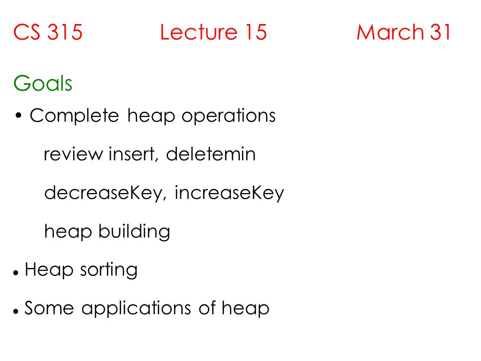 CS 315 Lecture 15 March 31 Goals Complete heap operations review insert, deletemin decreaseKey, increaseKey heap building Heap sorting Some applications of heap
