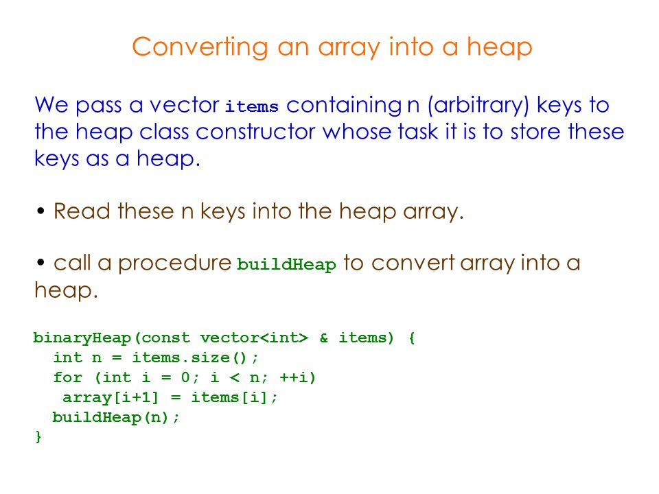 Converting an array into a heap We pass a vector items containing n (arbitrary) keys to the heap class constructor whose task it is to store these keys as a heap.