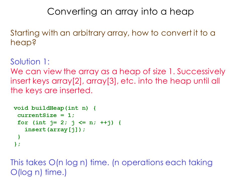Converting an array into a heap Starting with an arbitrary array, how to convert it to a heap.