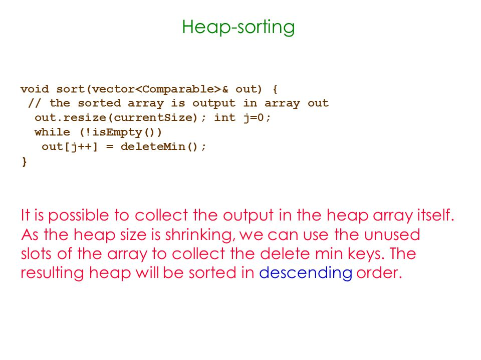 Heap-sorting void sort(vector & out) { // the sorted array is output in array out out.resize(currentSize); int j=0; while (!isEmpty()) out[j++] = deleteMin(); } It is possible to collect the output in the heap array itself.