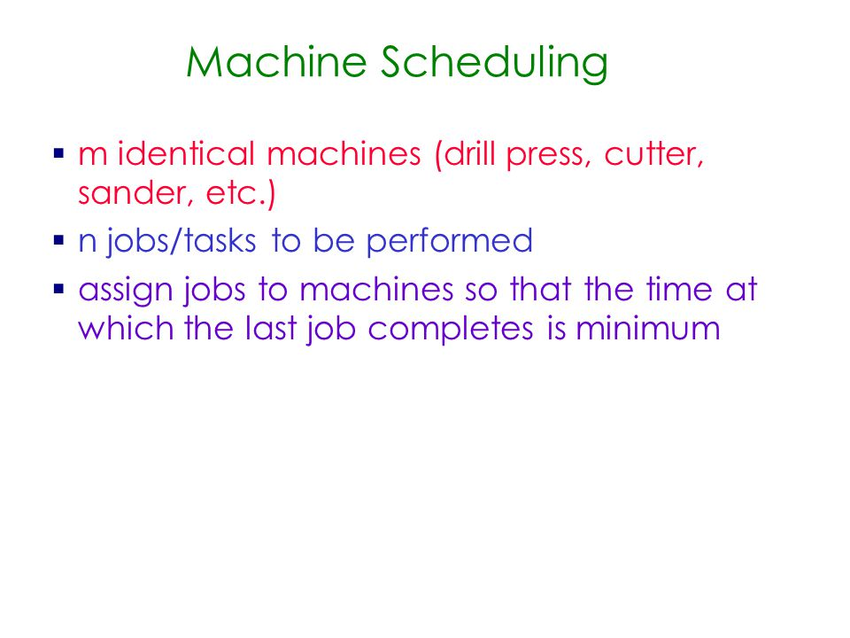 Machine Scheduling  m identical machines (drill press, cutter, sander, etc.) ‏  n jobs/tasks to be performed  assign jobs to machines so that the time at which the last job completes is minimum
