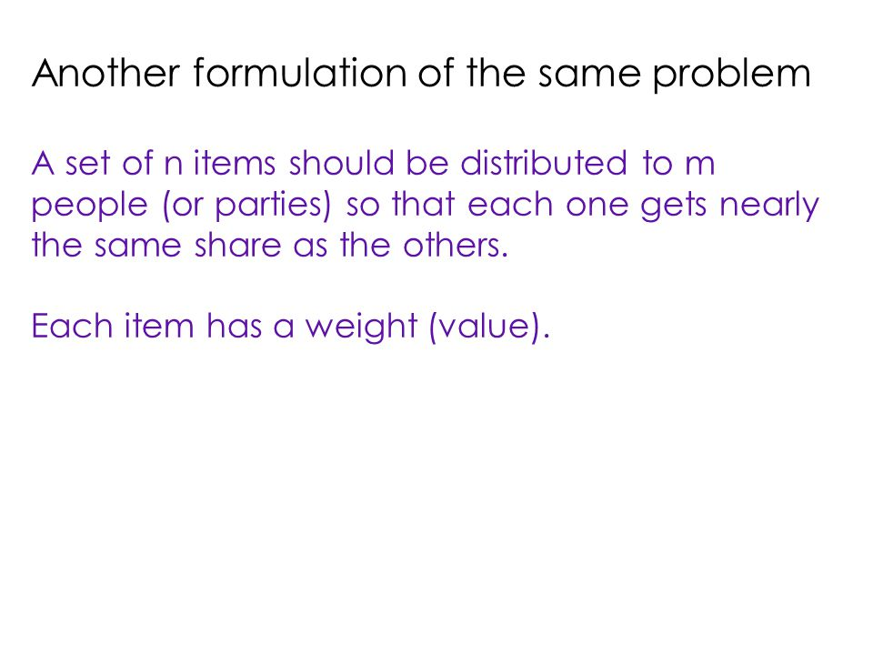 Another formulation of the same problem A set of n items should be distributed to m people (or parties) so that each one gets nearly the same share as the others.