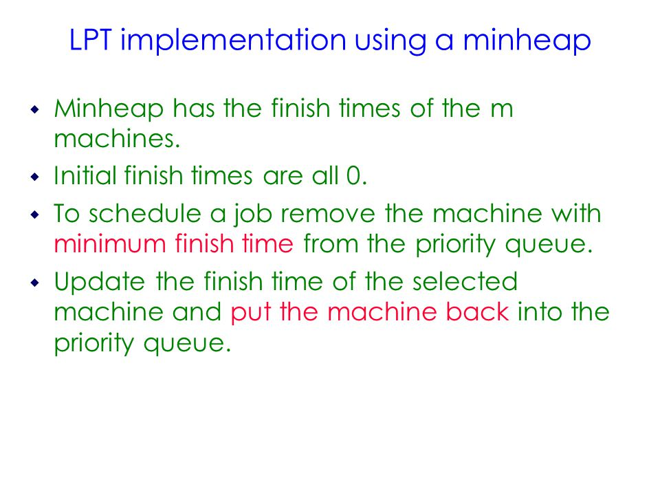 LPT implementation using a minheap  Minheap has the finish times of the m machines.