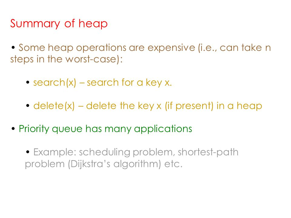 Summary of heap Some heap operations are expensive (i.e., can take n steps in the worst-case): search(x) – search for a key x.