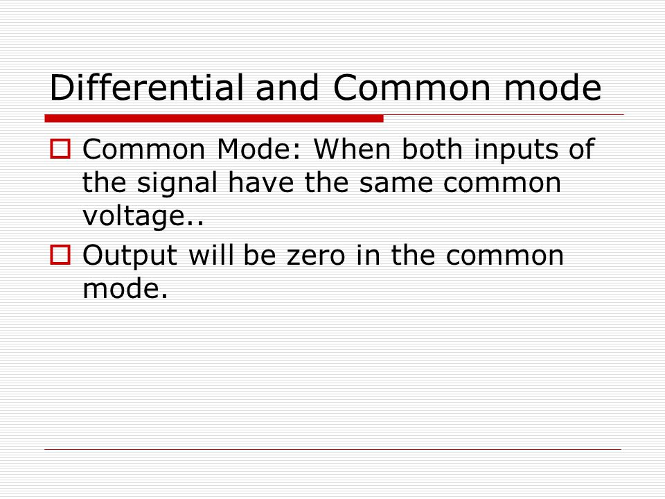 Differential and Common mode  Common Mode: When both inputs of the signal have the same common voltage..