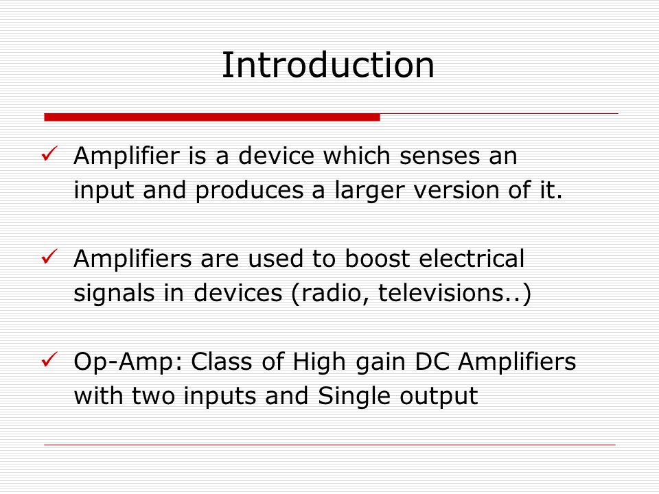 Introduction Amplifier is a device which senses an input and produces a larger version of it.