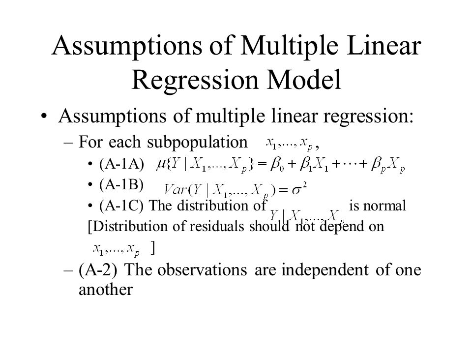 Assumptions of Multiple Linear Regression Model Assumptions of multiple linear regression: –For each subpopulation, (A-1A) (A-1B) (A-1C) The distribution of is normal [Distribution of residuals should not depend on ] –(A-2) The observations are independent of one another