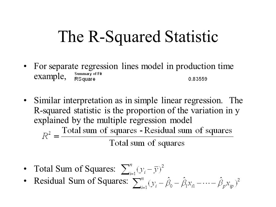 The R-Squared Statistic For separate regression lines model in production time example, Similar interpretation as in simple linear regression.