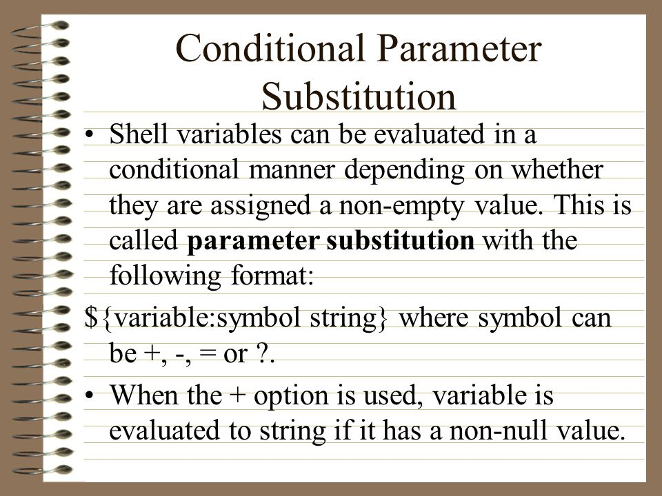 Conditional Parameter Substitution Shell variables can be evaluated in a conditional manner depending on whether they are assigned a non-empty value.