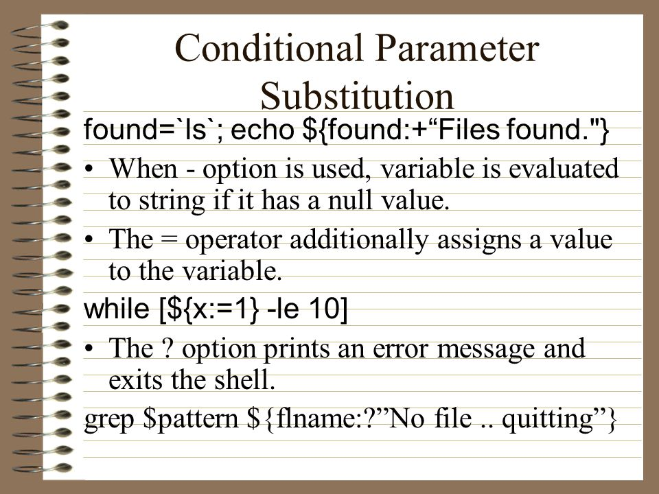 Conditional Parameter Substitution found=`ls`; echo ${found:+ Files found. } When - option is used, variable is evaluated to string if it has a null value.