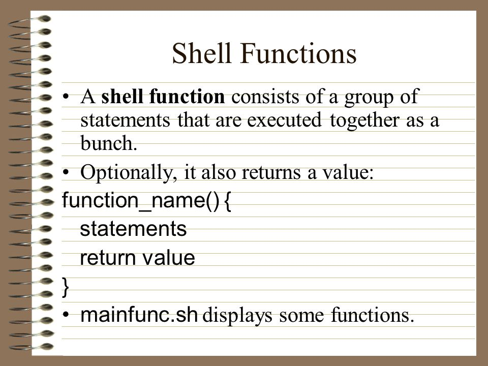 Shell Functions A shell function consists of a group of statements that are executed together as a bunch.