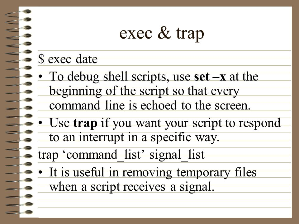 exec & trap $ exec date To debug shell scripts, use set –x at the beginning of the script so that every command line is echoed to the screen.