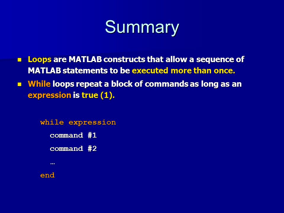 Summary Loops are MATLAB constructs that allow a sequence of MATLAB statements to be executed more than once.