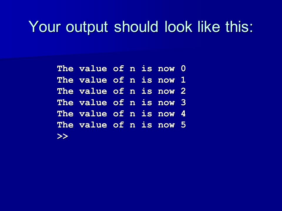 Your output should look like this: The value of n is now 0 The value of n is now 1 The value of n is now 2 The value of n is now 3 The value of n is now 4 The value of n is now 5 >>