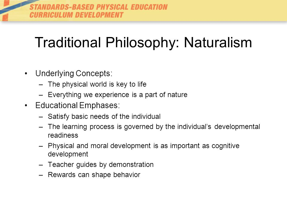 Traditional Philosophy: Naturalism Underlying Concepts: –The physical world is key to life –Everything we experience is a part of nature Educational Emphases: –Satisfy basic needs of the individual –The learning process is governed by the individual's developmental readiness –Physical and moral development is as important as cognitive development –Teacher guides by demonstration –Rewards can shape behavior