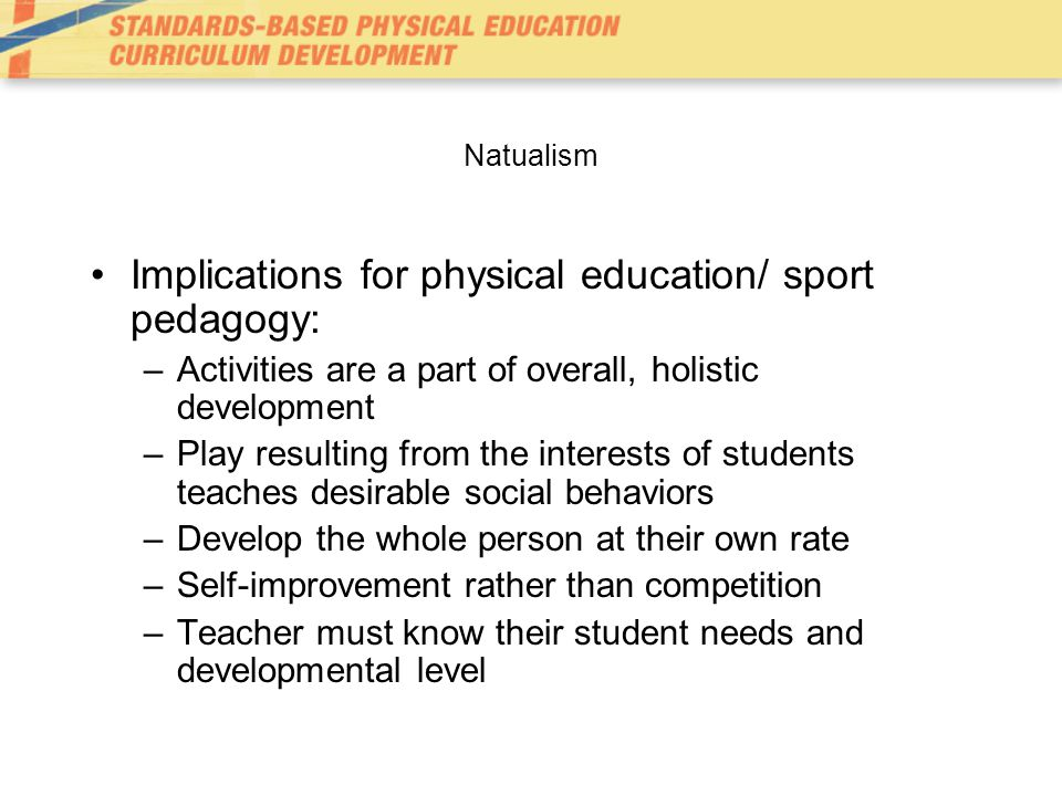 Natualism Implications for physical education/ sport pedagogy: –Activities are a part of overall, holistic development –Play resulting from the interests of students teaches desirable social behaviors –Develop the whole person at their own rate –Self-improvement rather than competition –Teacher must know their student needs and developmental level