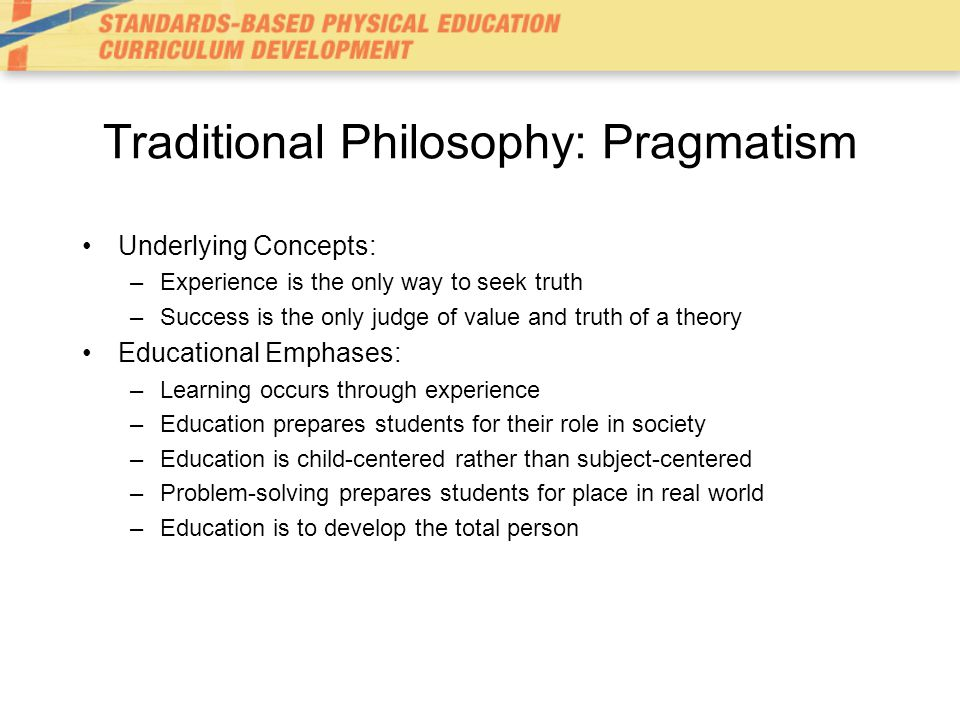 Traditional Philosophy: Pragmatism Underlying Concepts: –Experience is the only way to seek truth –Success is the only judge of value and truth of a theory Educational Emphases: –Learning occurs through experience –Education prepares students for their role in society –Education is child-centered rather than subject-centered –Problem-solving prepares students for place in real world –Education is to develop the total person