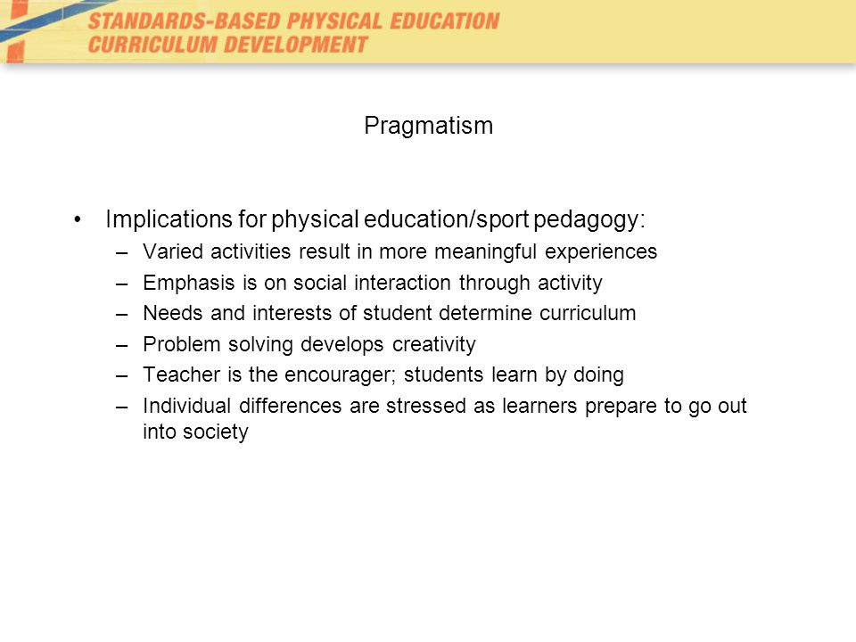 Pragmatism Implications for physical education/sport pedagogy: –Varied activities result in more meaningful experiences –Emphasis is on social interaction through activity –Needs and interests of student determine curriculum –Problem solving develops creativity –Teacher is the encourager; students learn by doing –Individual differences are stressed as learners prepare to go out into society