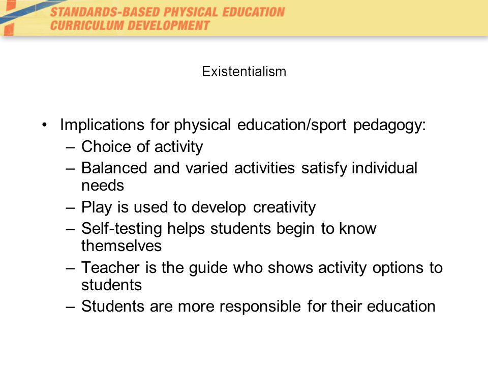Existentialism Implications for physical education/sport pedagogy: –Choice of activity –Balanced and varied activities satisfy individual needs –Play is used to develop creativity –Self-testing helps students begin to know themselves –Teacher is the guide who shows activity options to students –Students are more responsible for their education