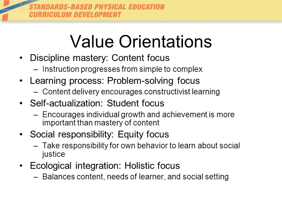 Value Orientations Discipline mastery: Content focus –Instruction progresses from simple to complex Learning process: Problem-solving focus –Content delivery encourages constructivist learning Self-actualization: Student focus –Encourages individual growth and achievement is more important than mastery of content Social responsibility: Equity focus –Take responsibility for own behavior to learn about social justice Ecological integration: Holistic focus –Balances content, needs of learner, and social setting