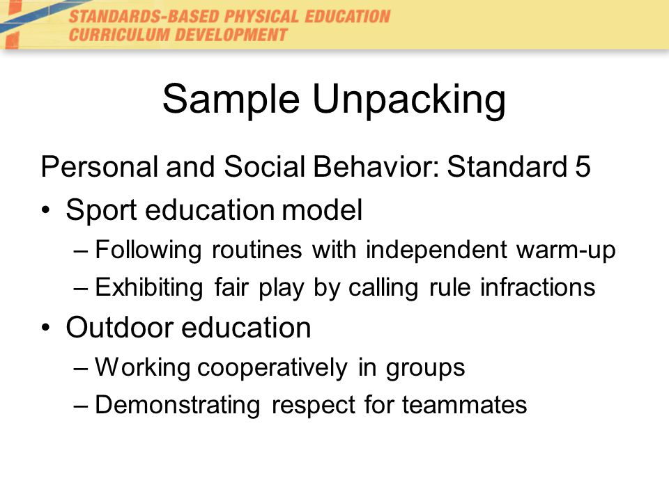 Sample Unpacking Personal and Social Behavior: Standard 5 Sport education model –Following routines with independent warm-up –Exhibiting fair play by calling rule infractions Outdoor education –Working cooperatively in groups –Demonstrating respect for teammates