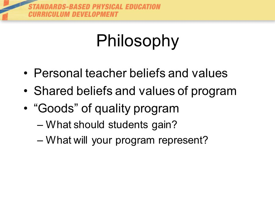 Philosophy Personal teacher beliefs and values Shared beliefs and values of program Goods of quality program –What should students gain.