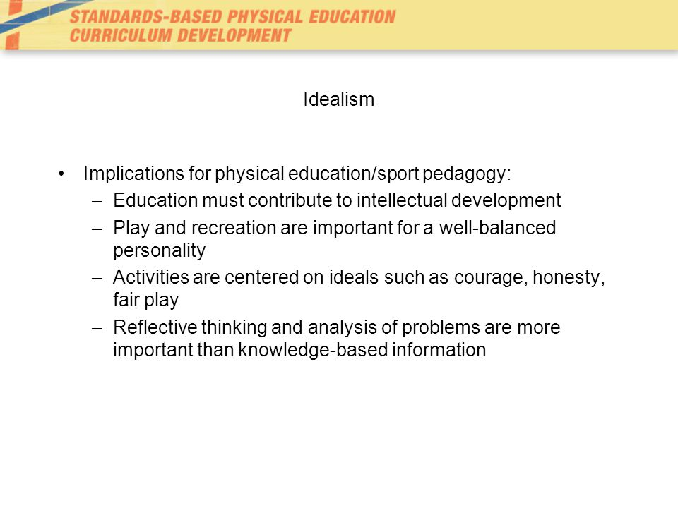 Idealism Implications for physical education/sport pedagogy: –Education must contribute to intellectual development –Play and recreation are important for a well-balanced personality –Activities are centered on ideals such as courage, honesty, fair play –Reflective thinking and analysis of problems are more important than knowledge-based information