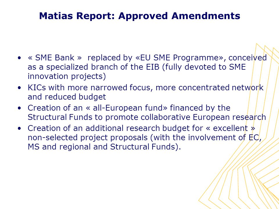 « SME Bank » replaced by «EU SME Programme», conceived as a specialized branch of the EIB (fully devoted to SME innovation projects) KICs with more narrowed focus, more concentrated network and reduced budget Creation of an « all-European fund» financed by the Structural Funds to promote collaborative European research Creation of an additional research budget for « excellent » non-selected project proposals (with the involvement of EC, MS and regional and Structural Funds).