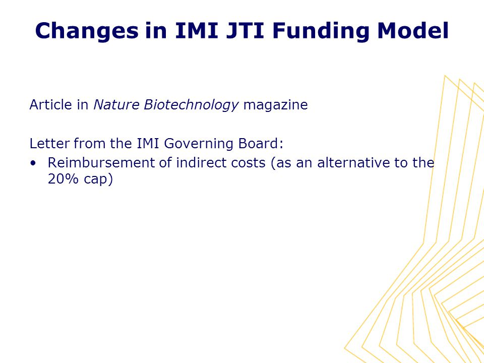 Changes in IMI JTI Funding Model Article in Nature Biotechnology magazine Letter from the IMI Governing Board: Reimbursement of indirect costs (as an alternative to the 20% cap)