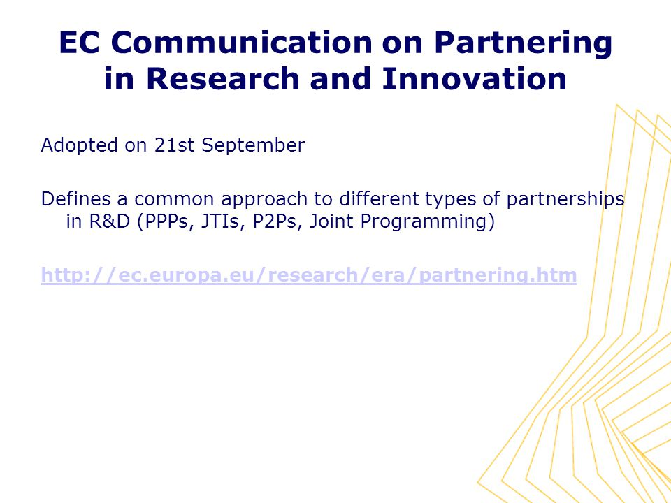 EC Communication on Partnering in Research and Innovation Adopted on 21st September Defines a common approach to different types of partnerships in R&D (PPPs, JTIs, P2Ps, Joint Programming)