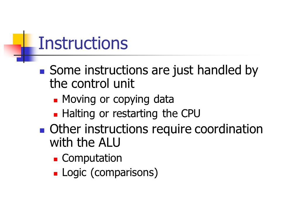 Instructions Some instructions are just handled by the control unit Moving or copying data Halting or restarting the CPU Other instructions require coordination with the ALU Computation Logic (comparisons)
