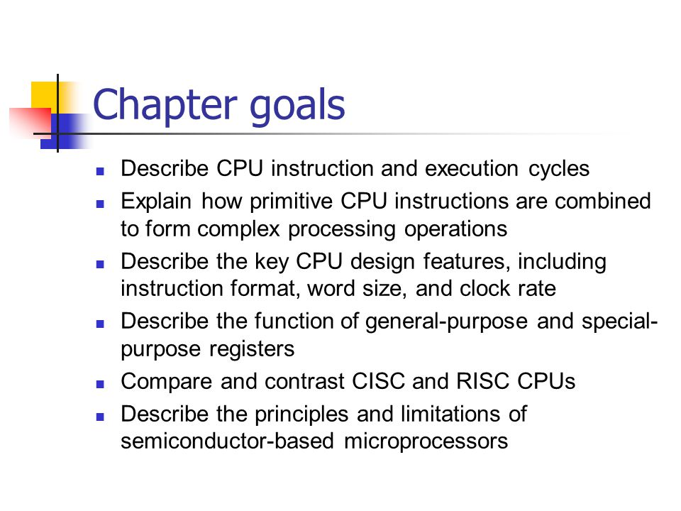Chapter goals Describe CPU instruction and execution cycles Explain how primitive CPU instructions are combined to form complex processing operations Describe the key CPU design features, including instruction format, word size, and clock rate Describe the function of general-purpose and special- purpose registers Compare and contrast CISC and RISC CPUs Describe the principles and limitations of semiconductor-based microprocessors