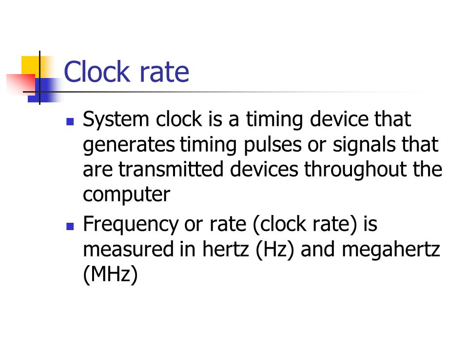 Clock rate System clock is a timing device that generates timing pulses or signals that are transmitted devices throughout the computer Frequency or rate (clock rate) is measured in hertz (Hz) and megahertz (MHz)