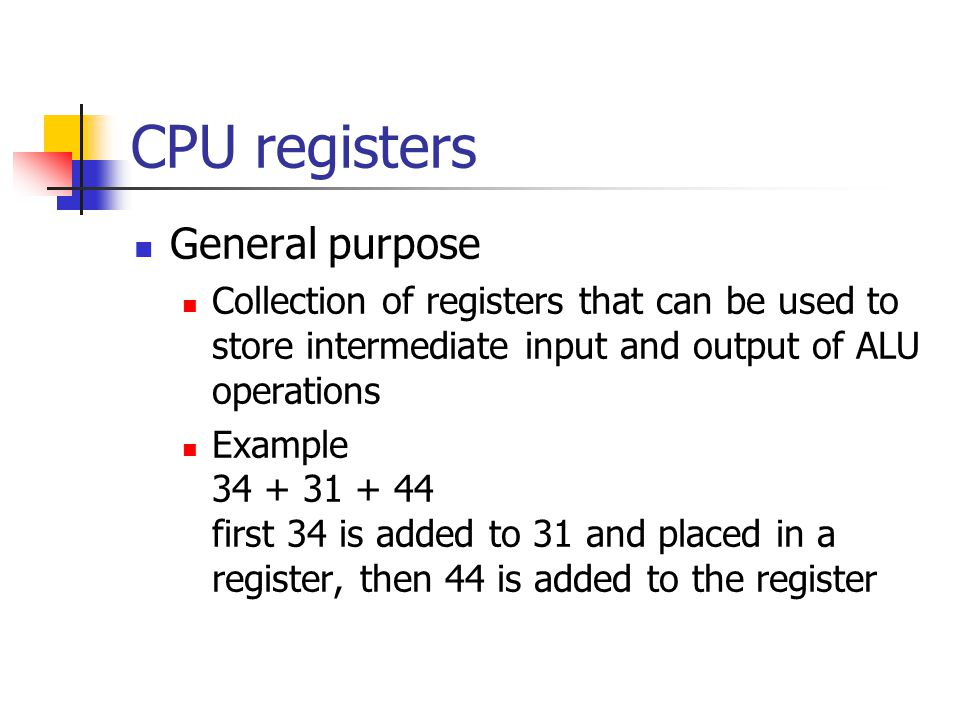 CPU registers General purpose Collection of registers that can be used to store intermediate input and output of ALU operations Example first 34 is added to 31 and placed in a register, then 44 is added to the register