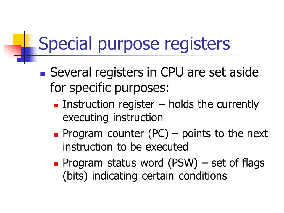 Special purpose registers Several registers in CPU are set aside for specific purposes: Instruction register – holds the currently executing instruction Program counter (PC) – points to the next instruction to be executed Program status word (PSW) – set of flags (bits) indicating certain conditions