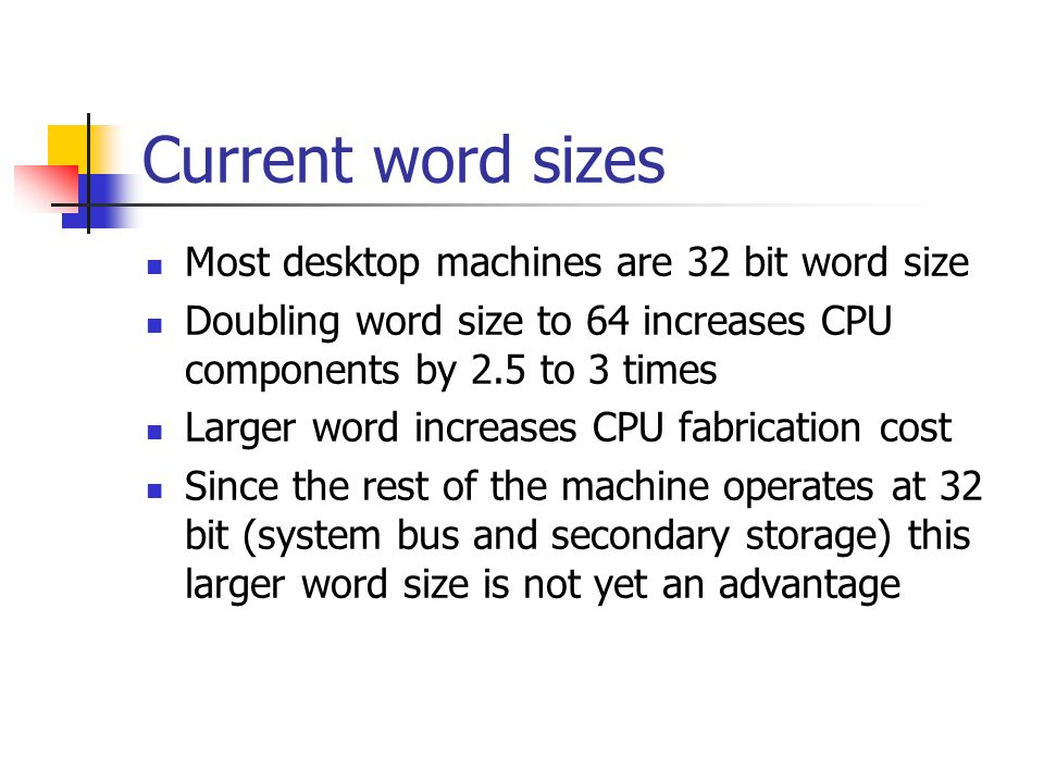 Current word sizes Most desktop machines are 32 bit word size Doubling word size to 64 increases CPU components by 2.5 to 3 times Larger word increases CPU fabrication cost Since the rest of the machine operates at 32 bit (system bus and secondary storage) this larger word size is not yet an advantage