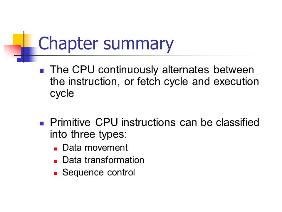 Chapter summary The CPU continuously alternates between the instruction, or fetch cycle and execution cycle Primitive CPU instructions can be classified into three types: Data movement Data transformation Sequence control